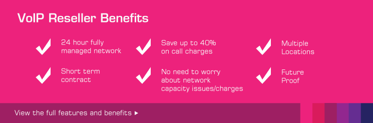 Voip Reseller Benefits, 24 hour fully managed network, Short term contract, Save upto 40% on call charges, No need to worry about capacity issues/charges.