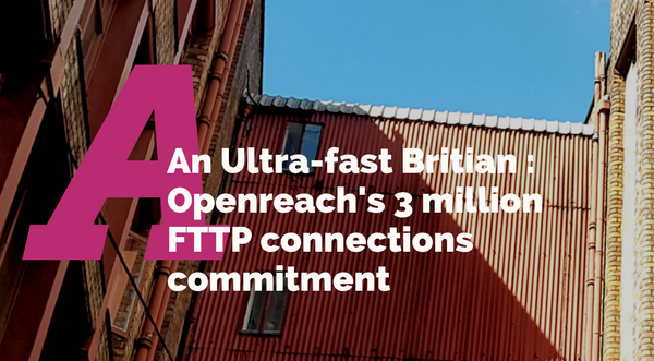 An Ultra-fast Britain: Openreach's 3 million FTTP connections commitment