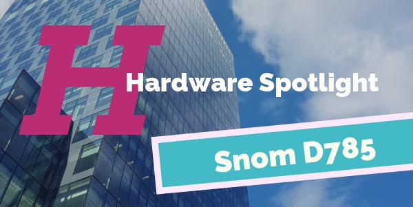 Hardware Spotlight | Snom D785
