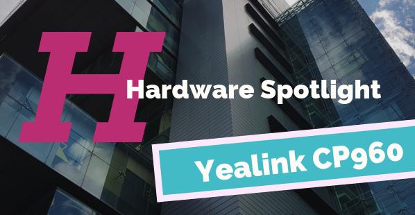 Hardware Spotlight | Yealink CP960