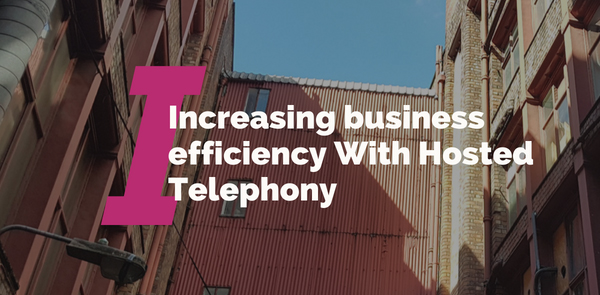 Increasing business efficiency With Hosted Telephony